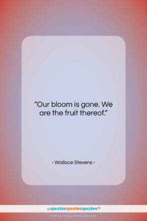 """Wallace Stevens quote: """"Our bloom is gone. We are the…""""- at QuotesQuotesQuotes.com"""
