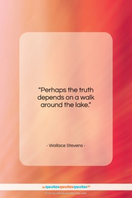 """Wallace Stevens quote: """"Perhaps the truth depends on a walk…""""- at QuotesQuotesQuotes.com"""