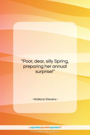 """Wallace Stevens quote: """"Poor, dear, silly Spring, preparing her annual…""""- at QuotesQuotesQuotes.com"""