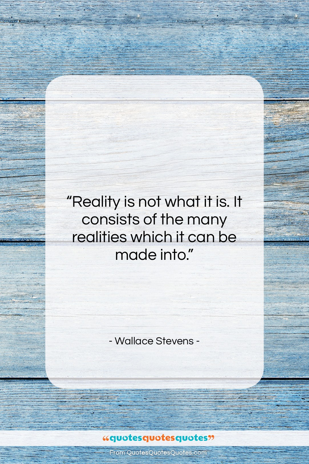 """Wallace Stevens quote: """"Reality is not what it is. It…""""- at QuotesQuotesQuotes.com"""