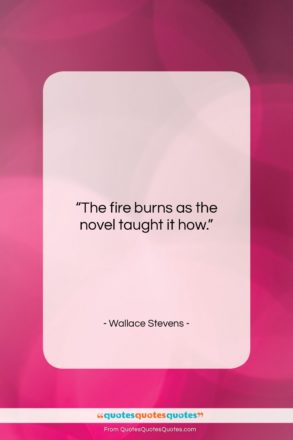 """Wallace Stevens quote: """"The fire burns as the novel taught…""""- at QuotesQuotesQuotes.com"""