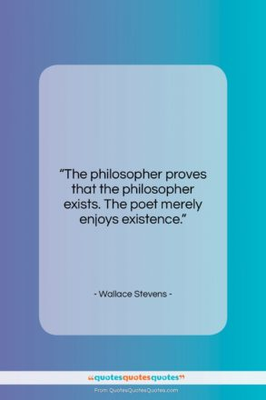 """Wallace Stevens quote: """"The philosopher proves that the philosopher exists….""""- at QuotesQuotesQuotes.com"""