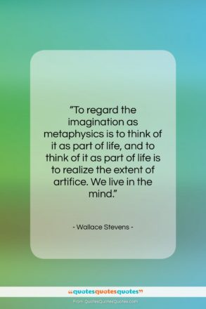 """Wallace Stevens quote: """"To regard the imagination as metaphysics is…""""- at QuotesQuotesQuotes.com"""
