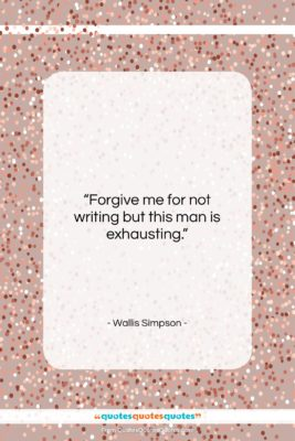 """Wallis Simpson quote: """"Forgive me for not writing but this…""""- at QuotesQuotesQuotes.com"""