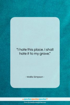 """Wallis Simpson quote: """"I hate this place. I shall hate…""""- at QuotesQuotesQuotes.com"""