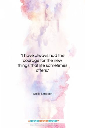 """Wallis Simpson quote: """"I have always had the courage for…""""- at QuotesQuotesQuotes.com"""