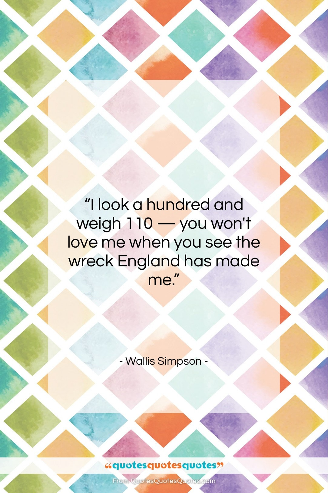 """Wallis Simpson quote: """"I look a hundred and weigh 110…""""- at QuotesQuotesQuotes.com"""