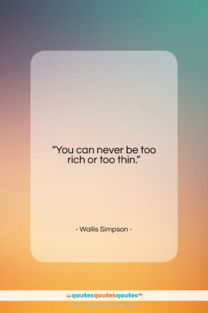 """Wallis Simpson quote: """"You can never be too rich or…""""- at QuotesQuotesQuotes.com"""