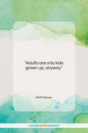 """Walt Disney quote: """"Adults are only kids grown up, anyway.""""- at QuotesQuotesQuotes.com"""