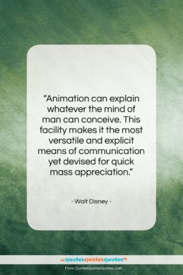 """Walt Disney quote: """"Animation can explain whatever the mind of…""""- at QuotesQuotesQuotes.com"""
