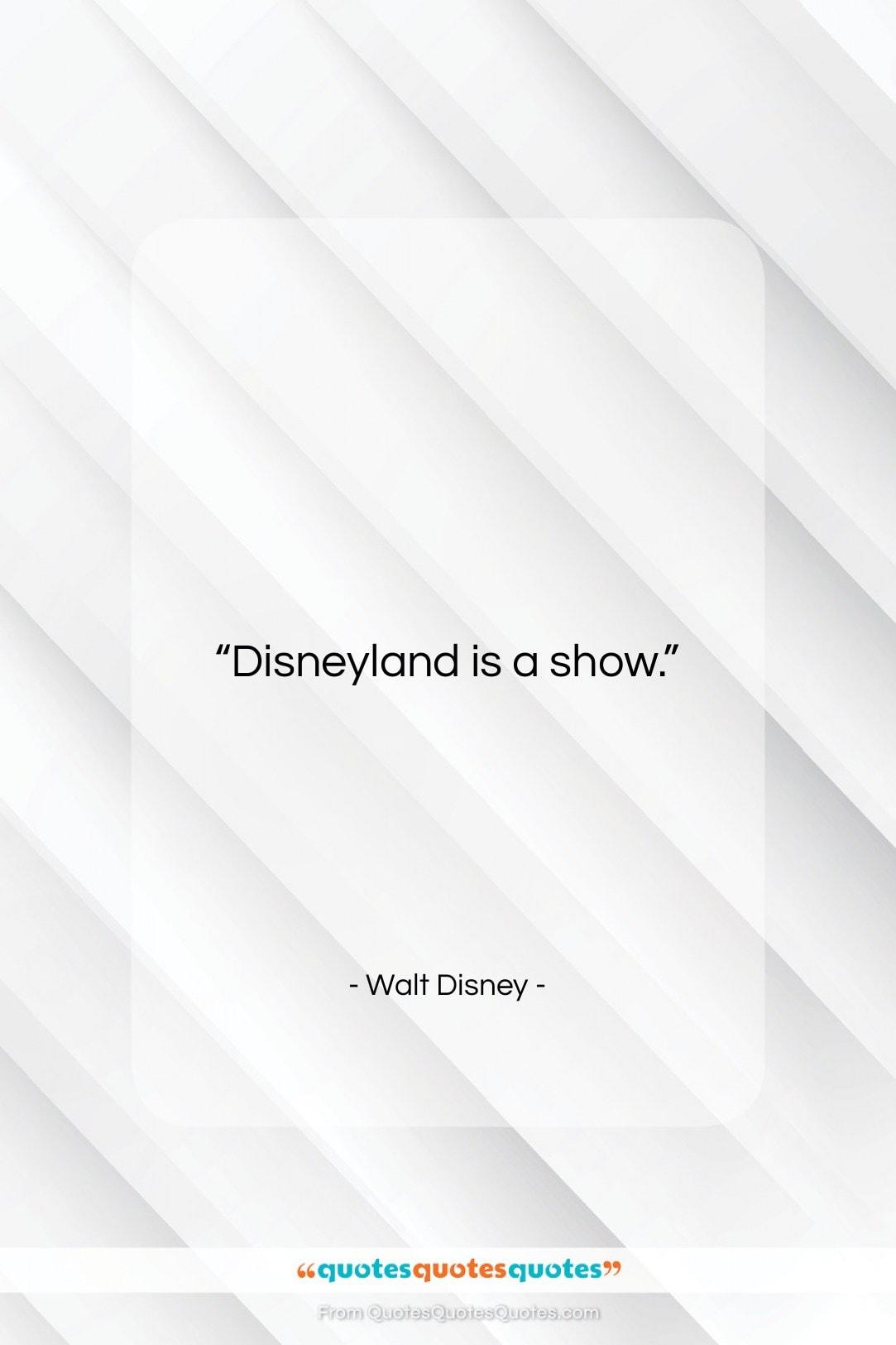 "Walt Disney quote: ""Disneyland is a show….""- at QuotesQuotesQuotes.com"