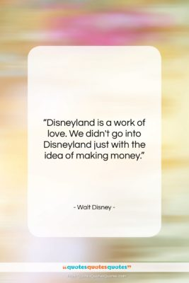 """Walt Disney quote: """"Disneyland is a work of love. We…""""- at QuotesQuotesQuotes.com"""