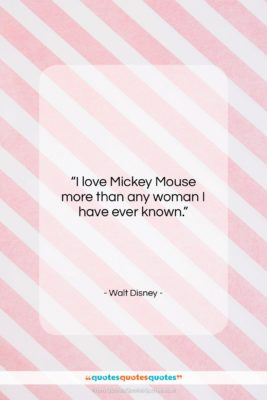 """Walt Disney quote: """"I love Mickey Mouse more than any…""""- at QuotesQuotesQuotes.com"""