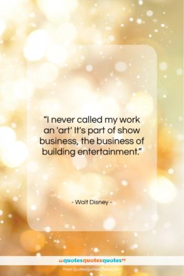 """Walt Disney quote: """"I never called my work an 'art'…""""- at QuotesQuotesQuotes.com"""