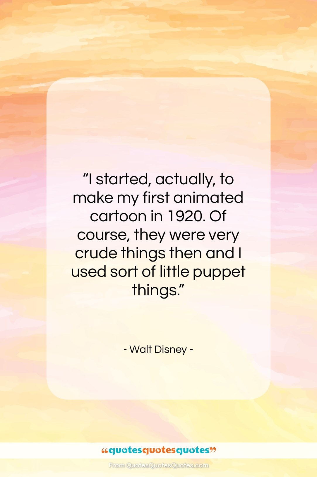 """Walt Disney quote: """"I started, actually, to make my first…""""- at QuotesQuotesQuotes.com"""