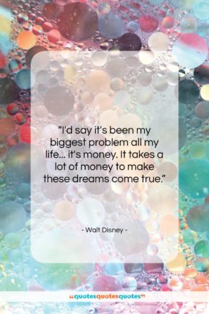 """Walt Disney quote: """"I'd say it's been my biggest problem…""""- at QuotesQuotesQuotes.com"""
