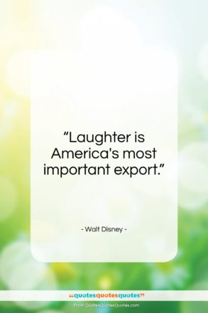 """Walt Disney quote: """"Laughter is America's most important export…""""- at QuotesQuotesQuotes.com"""