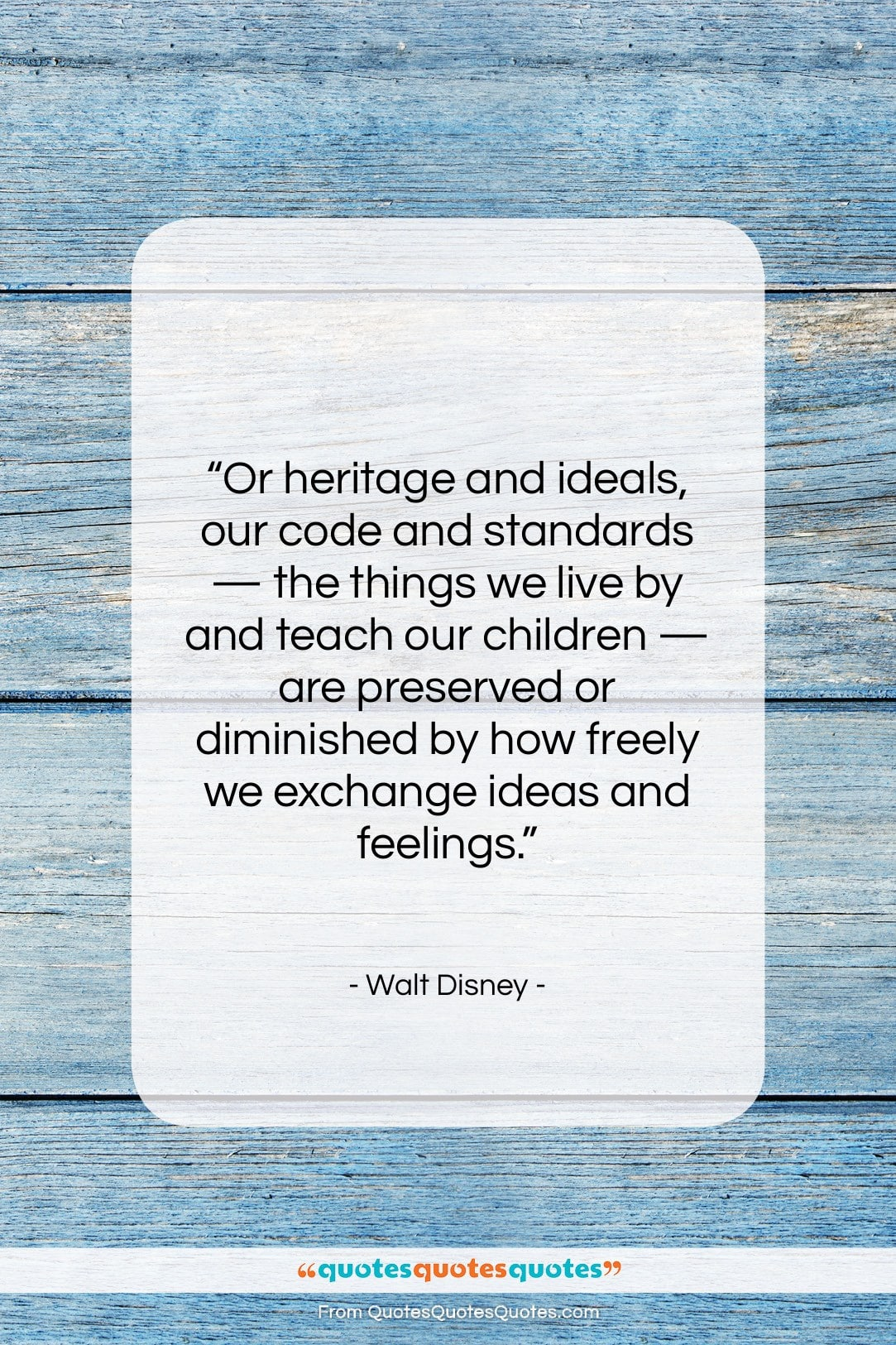 """Walt Disney quote: """"Or heritage and ideals, our code and…""""- at QuotesQuotesQuotes.com"""
