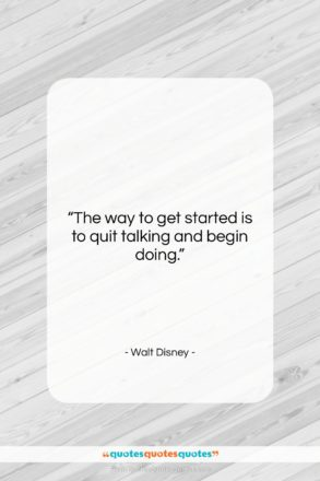 """Walt Disney quote: """"The way to get started is to…""""- at QuotesQuotesQuotes.com"""