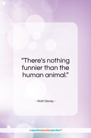 """Walt Disney quote: """"There's nothing funnier than the human animal…""""- at QuotesQuotesQuotes.com"""