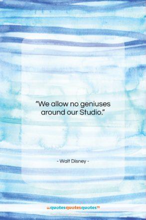 "Walt Disney quote: ""We allow no geniuses around our Studio….""- at QuotesQuotesQuotes.com"