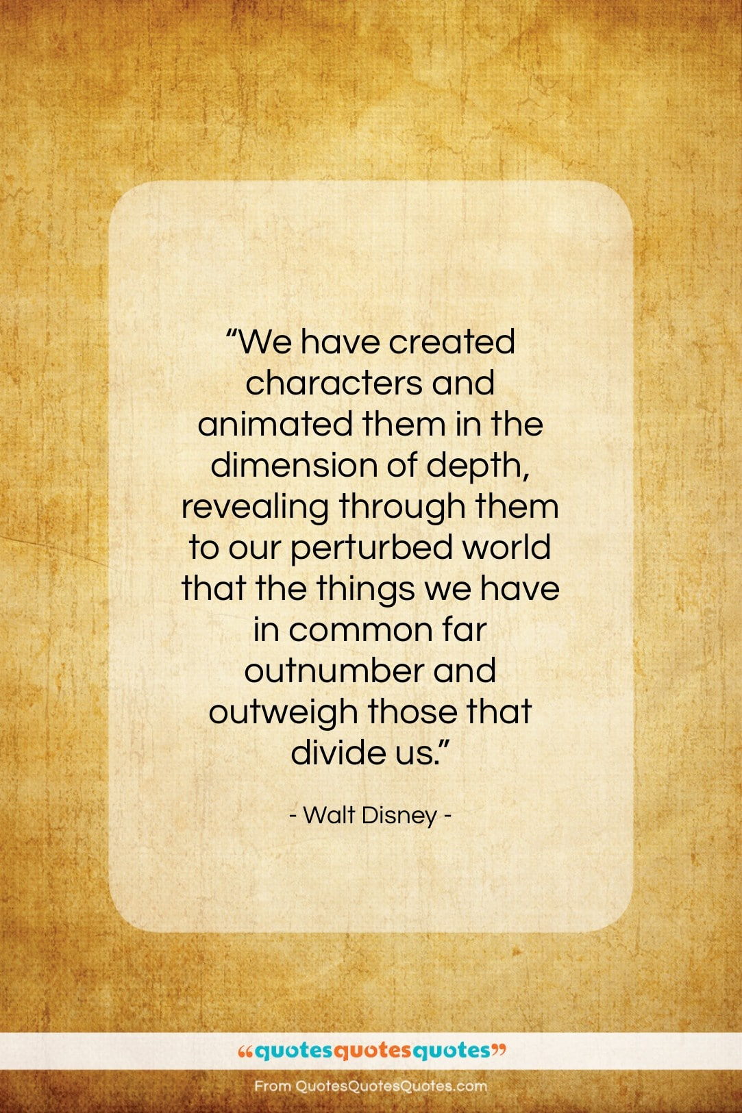 """Walt Disney quote: """"We have created characters and animated them…""""- at QuotesQuotesQuotes.com"""