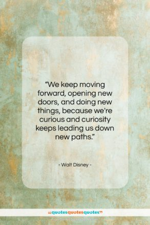 """Walt Disney quote: """"We keep moving forward, opening new doors,…""""- at QuotesQuotesQuotes.com"""