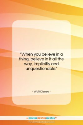 """Walt Disney quote: """"When you believe in a thing, believe…""""- at QuotesQuotesQuotes.com"""
