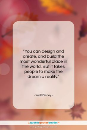 """Walt Disney quote: """"You can design and create, and build…""""- at QuotesQuotesQuotes.com"""