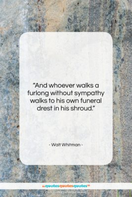 """Walt Whitman quote: """"And whoever walks a furlong without sympathy…""""- at QuotesQuotesQuotes.com"""