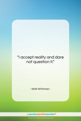 """Walt Whitman quote: """"I accept reality and dare not question…""""- at QuotesQuotesQuotes.com"""