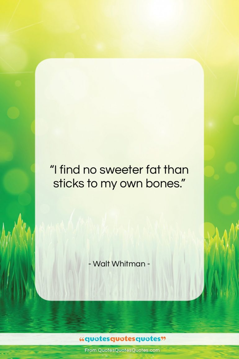 """Walt Whitman quote: """"I find no sweeter fat than sticks…""""- at QuotesQuotesQuotes.com"""