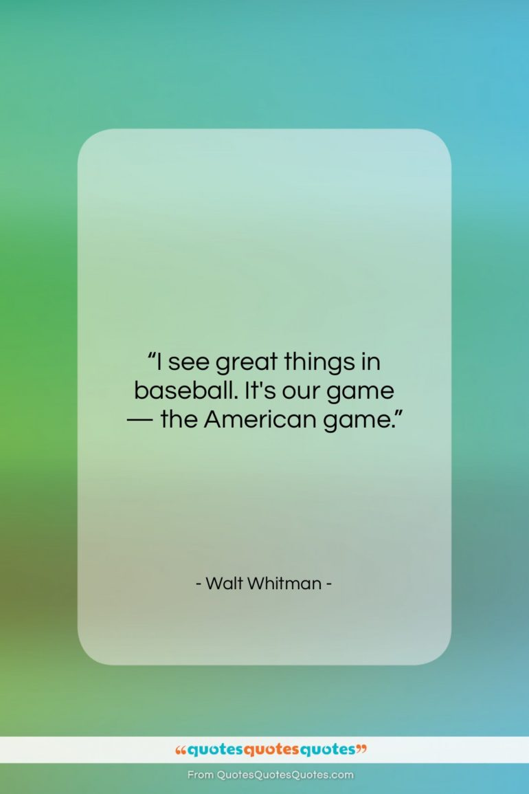 """Walt Whitman quote: """"I see great things in baseball. It's…""""- at QuotesQuotesQuotes.com"""