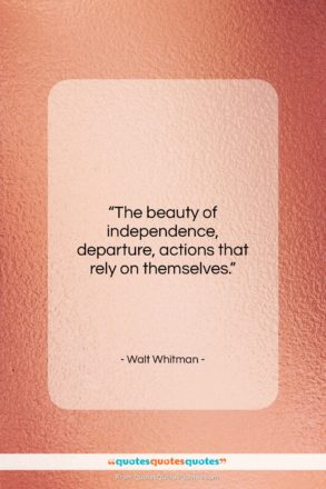 """Walt Whitman quote: """"The beauty of independence, departure, actions that…""""- at QuotesQuotesQuotes.com"""