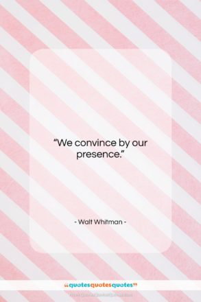"""Walt Whitman quote: """"We convince by our presence….""""- at QuotesQuotesQuotes.com"""