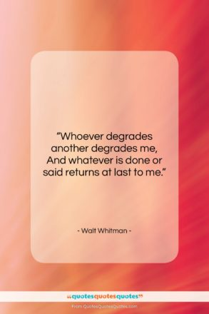 """Walt Whitman quote: """"Whoever degrades another degrades me, And whatever…""""- at QuotesQuotesQuotes.com"""
