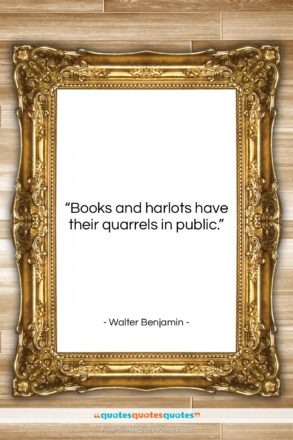 """Walter Benjamin quote: """"Books and harlots have their quarrels in…""""- at QuotesQuotesQuotes.com"""