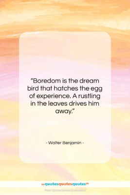 "Walter Benjamin quote: ""Boredom is the dream bird that hatches…""- at QuotesQuotesQuotes.com"