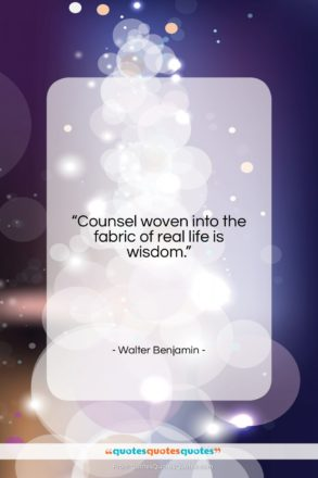"""Walter Benjamin quote: """"Counsel woven into the fabric of real…""""- at QuotesQuotesQuotes.com"""
