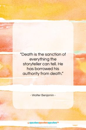 """Walter Benjamin quote: """"Death is the sanction of everything the…""""- at QuotesQuotesQuotes.com"""