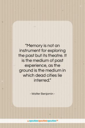 """Walter Benjamin quote: """"Memory is not an instrument for exploring…""""- at QuotesQuotesQuotes.com"""
