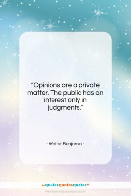 """Walter Benjamin quote: """"Opinions are a private matter. The public…""""- at QuotesQuotesQuotes.com"""