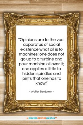 """Walter Benjamin quote: """"Opinions are to the vast apparatus of…""""- at QuotesQuotesQuotes.com"""