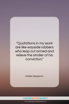 """Walter Benjamin quote: """"Quotations in my work are like wayside…""""- at QuotesQuotesQuotes.com"""