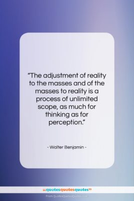 """Walter Benjamin quote: """"The adjustment of reality to the masses…""""- at QuotesQuotesQuotes.com"""