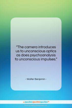 "Walter Benjamin quote: ""The camera introduces us to unconscious optics…""- at QuotesQuotesQuotes.com"