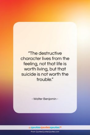 """Walter Benjamin quote: """"The destructive character lives from the feeling,…""""- at QuotesQuotesQuotes.com"""