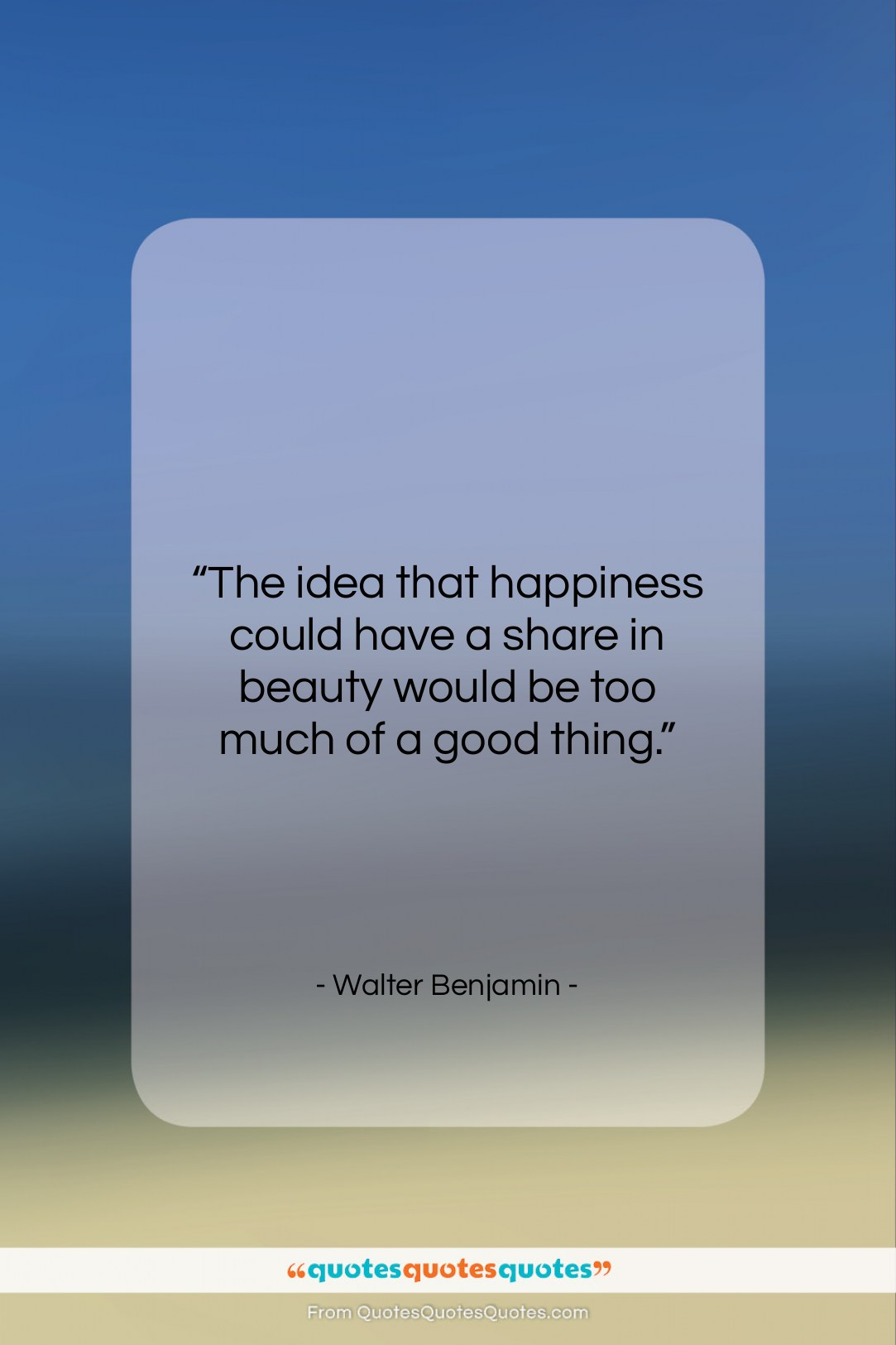 """Walter Benjamin quote: """"The idea that happiness could have a…""""- at QuotesQuotesQuotes.com"""