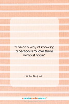 "Walter Benjamin quote: ""The only way of knowing a person…""- at QuotesQuotesQuotes.com"