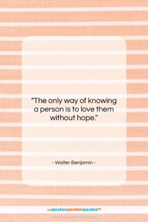 """Walter Benjamin quote: """"The only way of knowing a person…""""- at QuotesQuotesQuotes.com"""